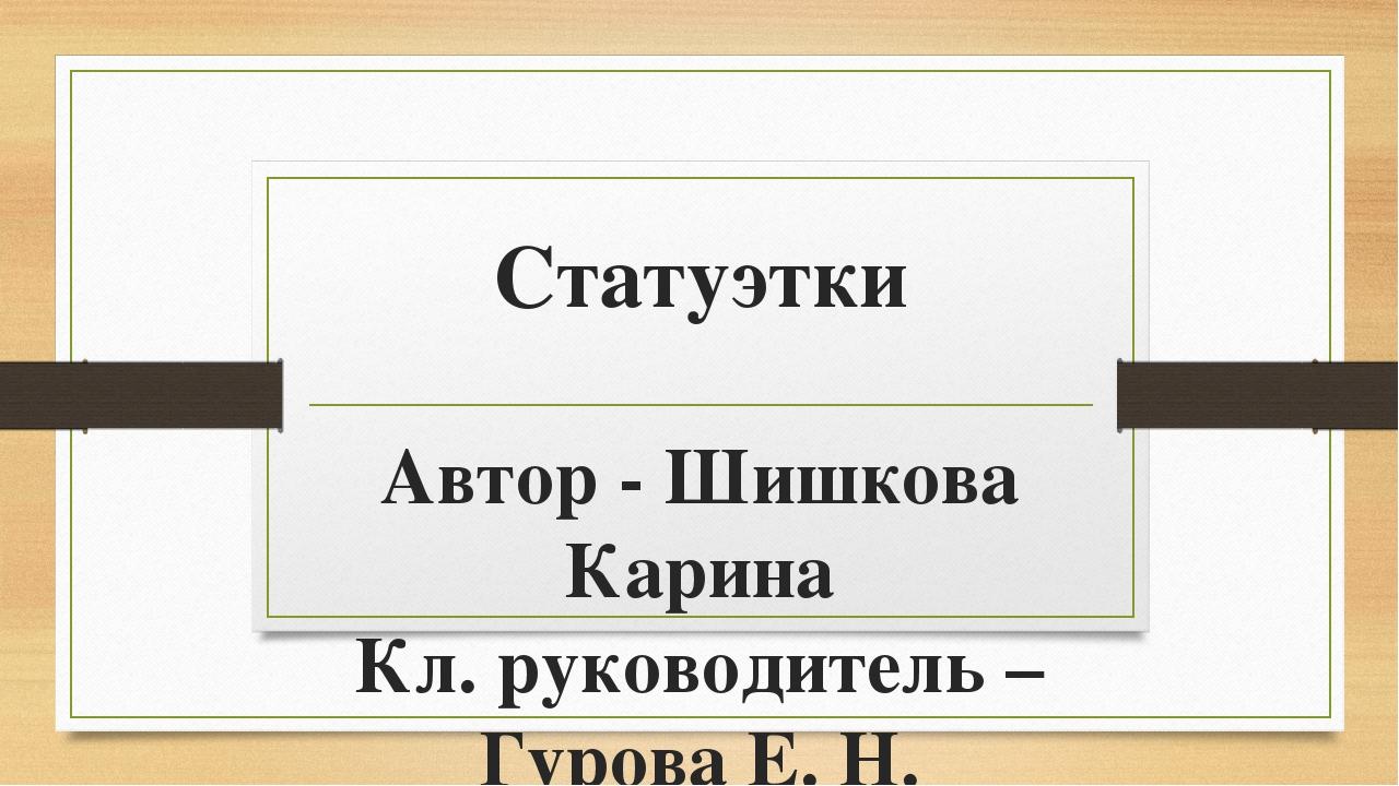 Статуэтки Автор - Шишкова Карина Кл. руководитель – Гурова Е. Н.