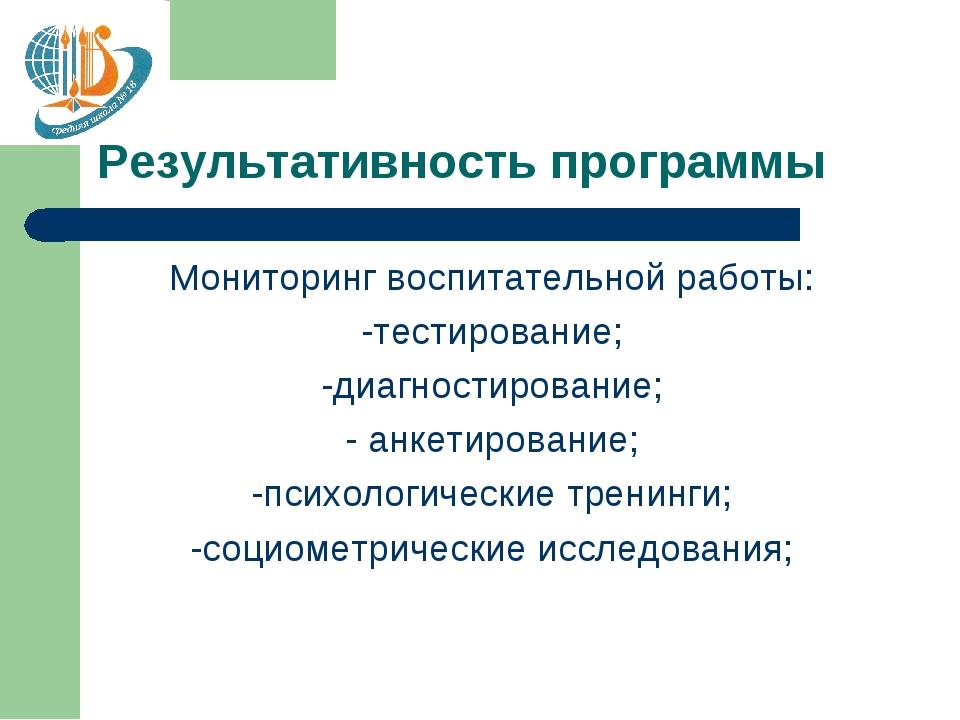 Результативность программы Мониторинг воспитательной работы: -тестирование; -...