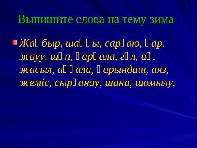 Выпишите слова на тему зима Жаңбыр, шаңғы, сарғаю, қар, жауу, шөп, қарқала, г...