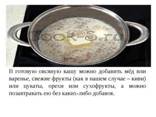 В готовую овсяную кашу можно добавить мёд или варенье, свежие фрукты (как в н