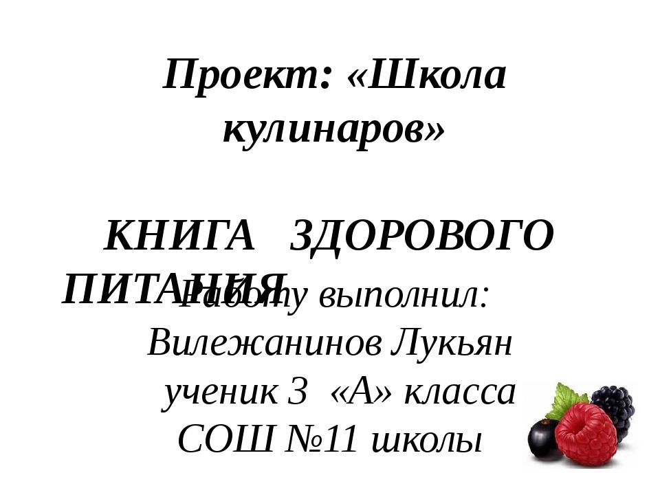 Проект: «Школа кулинаров» КНИГА ЗДОРОВОГО ПИТАНИЯ Работу выполнил: Вилежанино...
