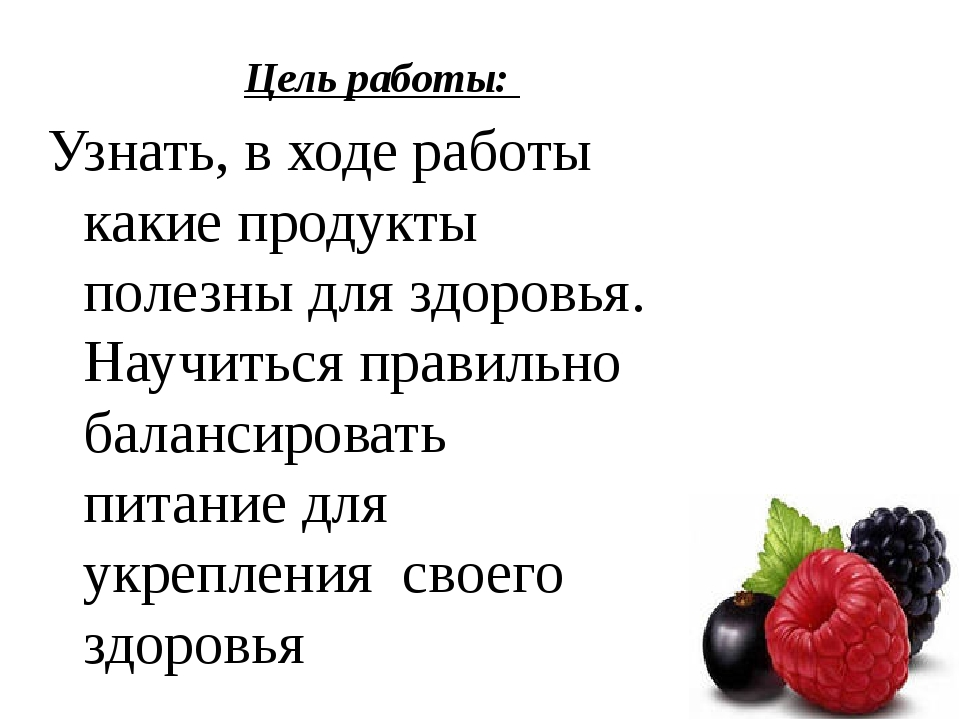 Цель работы: Узнать, в ходе работы какие продукты полезны для здоровья. Науч...