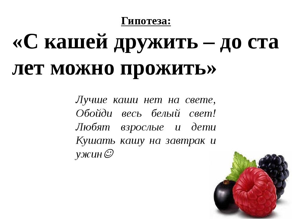 Гипотеза: «С кашей дружить – до ста лет можно прожить» Лучше каши нет на свет...