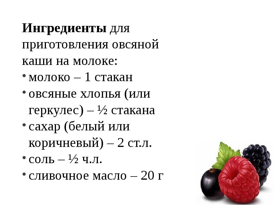 Ингредиентыдля приготовления овсяной каши на молоке: молоко – 1 стакан овсян...