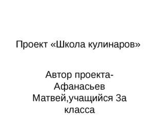 Проект «Школа кулинаров» Автор проекта-Афанасьев Матвей,учащийся 3а класса