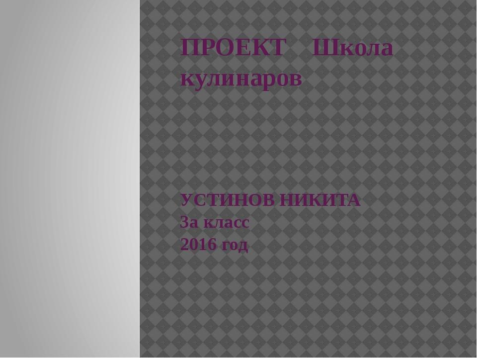 ПРОЕКТ Школа кулинаров УСТИНОВ НИКИТА 3а класс 2016 год