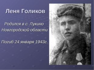 Леня Голиков Родился в с. Лукино Новгородской области Погиб 24 января 1943г.