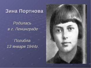 Зина Портнова Родилась в г. Ленинграде Погибла 13 января 1944г.