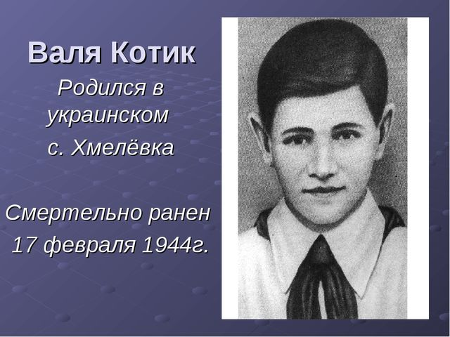 Валя Котик Родился в украинском с. Хмелёвка Смертельно ранен 17 февраля 1944г.