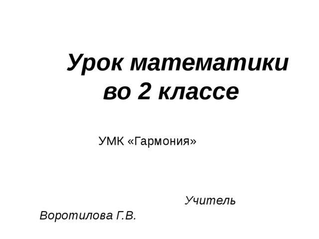 Урок математики во 2 классе УМК «Гармония» Учитель Воротилова Г.В.