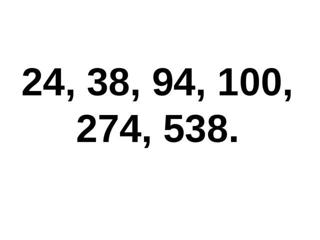 24, 38, 94, 100, 274, 538.