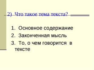 2) Что такое тема текста? 1. Основное содержание 2. Законченная мысль 3. То,
