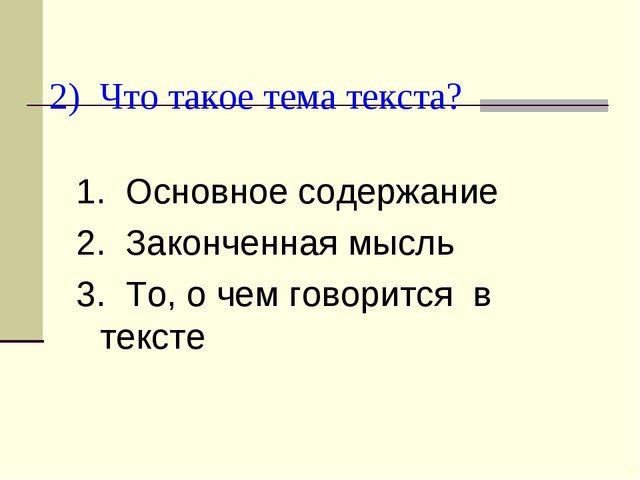 2) Что такое тема текста? 1. Основное содержание 2. Законченная мысль 3. То,...