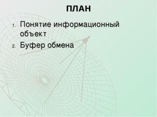 ПЛАН Понятие информационный объект Буфер обмена