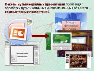 Пакеты мультимедийных презентаций производят обработку мультимедийных информа