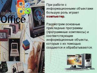 При работе с информационными объектами большую роль играет компьютер. Рассмот