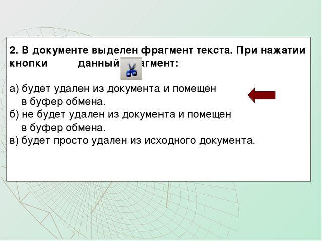 2. В документе выделен фрагмент текста. При нажатии кнопки данный фрагмент:...