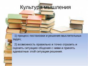 Культура мышления 1) процесс постановки и решения мыслительных задач; 2) возм