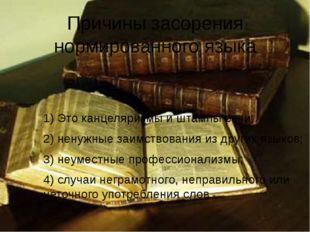 Причины засорения нормированного языка 1) Это канцеляризмы и штампы речи; 2)