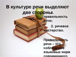 В культуре речи выделяют две стороны 1. правильность речи; 2. речевое мастерс