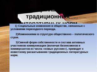 Причины расшатывания традиционных литературных норм 1) Социальные изменения в