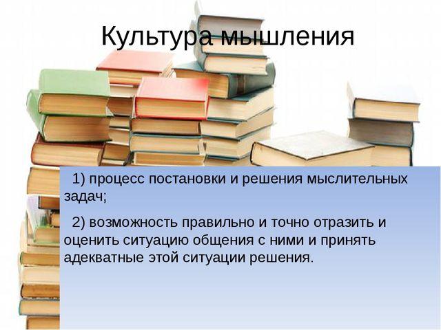 Культура мышления 1) процесс постановки и решения мыслительных задач; 2) возм...