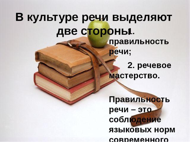 В культуре речи выделяют две стороны 1. правильность речи; 2. речевое мастерс...