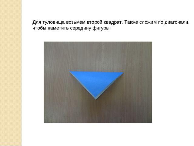 Для туловища возьмем второй квадрат. Также сложим по диагонали, чтобы наметит...