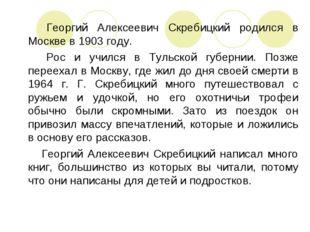Георгий Алексеевич Скребицкий родился в Москве в 1903 году. Рос и учился в Т