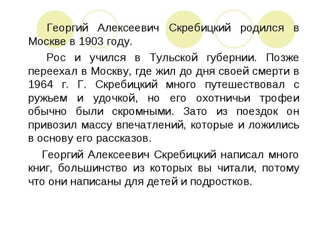 Георгий Алексеевич Скребицкий родился в Москве в 1903 году. Рос и учился в Т...