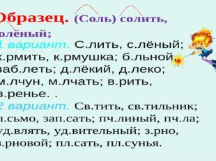 1 вариант. С.лить, с.лёный; к.рмить, к.рмушка; б.льной, заб.леть; д.лёкий, д.
