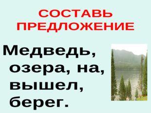 СОСТАВЬ ПРЕДЛОЖЕНИЕ Медведь, озера, на, вышел, берег.