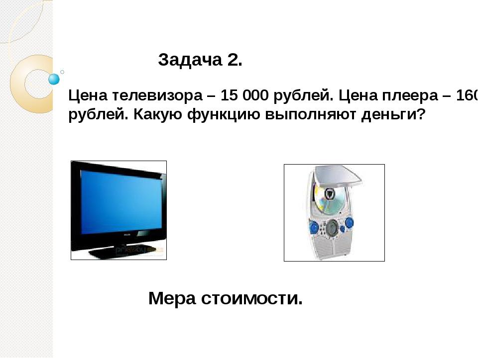 Задача 2. Цена телевизора – 15 000 рублей. Цена плеера – 1600 рублей. Какую ф...