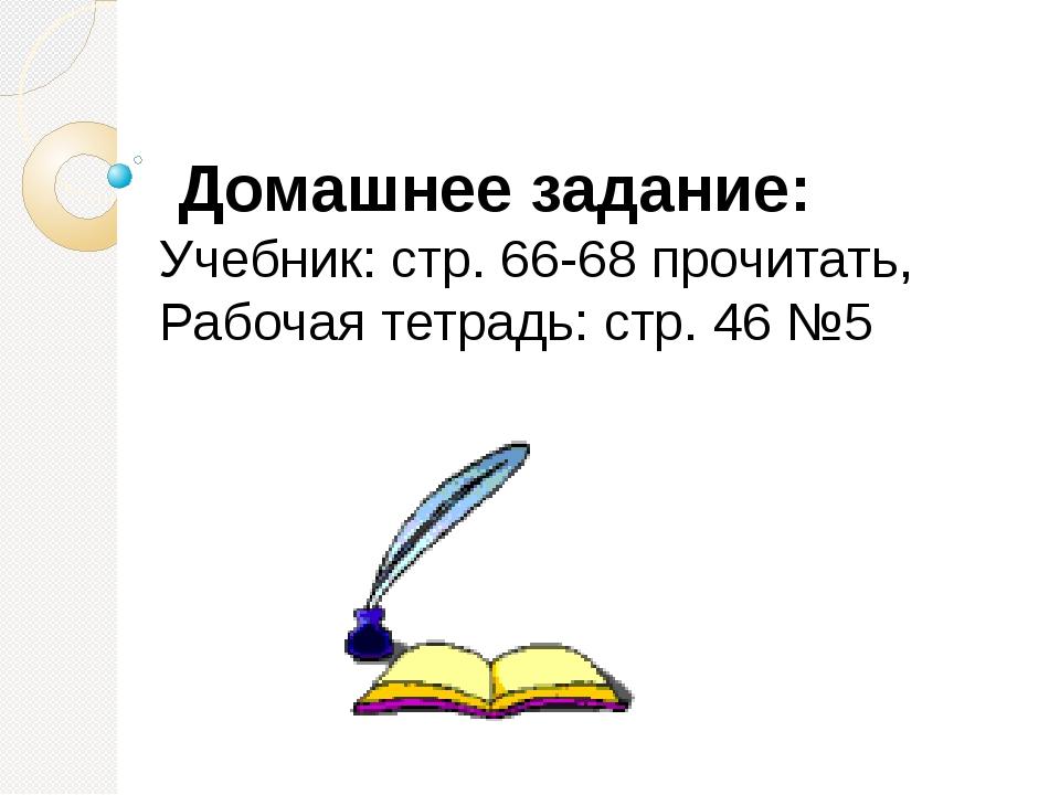 Домашнее задание: Учебник: стр. 66-68 прочитать, Рабочая тетрадь: стр. 46 №5