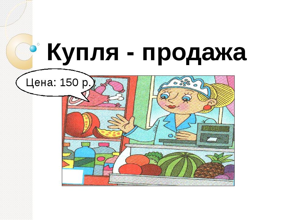 Купля - продажа Цена: 150 р.