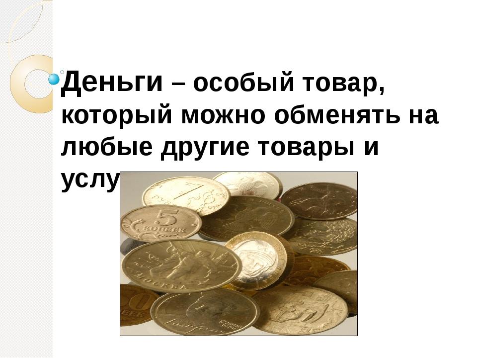 Деньги – особый товар, который можно обменять на любые другие товары и услуги.