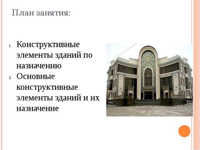 План занятия: Конструктивные элементы зданий по назначению Основные конструкт...