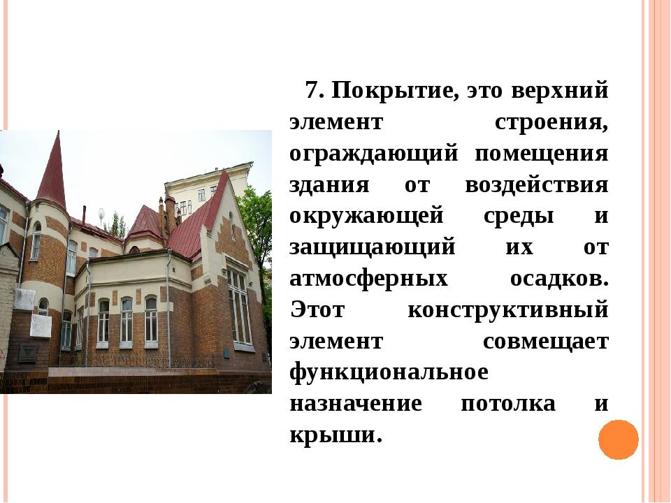 7. Покрытие, это верхний элемент строения, ограждающий помещения здания от во...