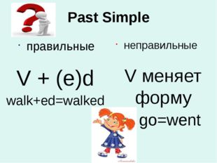 Past Simple правильные неправильные V меняет форму go=went V + (e)d walk+ed=w