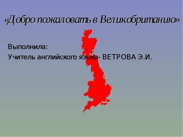 «Добро пожаловать в Великобританию» Выполнила: Учитель английского языка- ВЕТ...