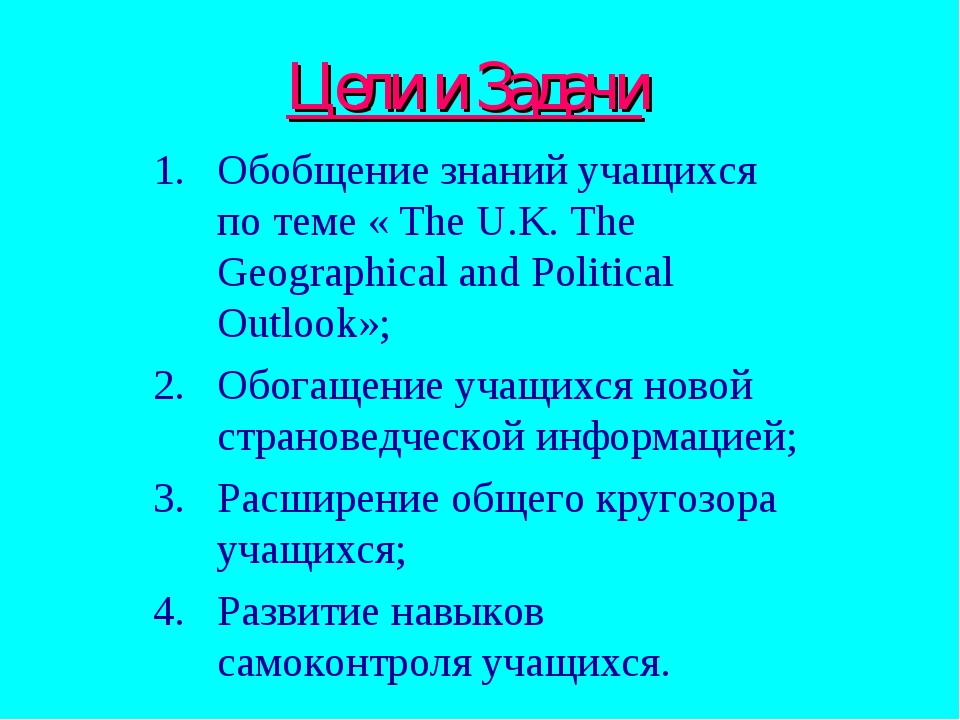 Цели и Задачи Обобщение знаний учащихся по теме « The U.K. The Geographical...