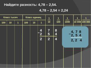 4 7 8 2 5 4 2 2 4 – Найдите разность: 4,78 – 2,54.  4,78 – 2,54 = 2,24 1 100