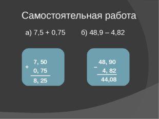 Самостоятельная работа а) 7,5 + 0,75 б) 48,9 – 4,82 7, 5 + 0, 75 0 8, 25 48