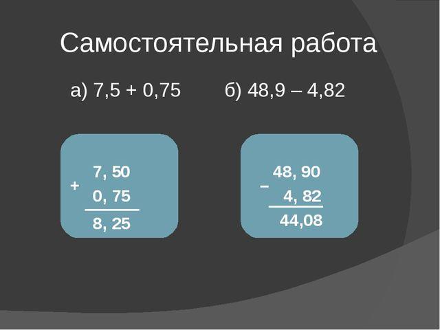 Самостоятельная работа а) 7,5 + 0,75 б) 48,9 – 4,82 7, 5 + 0, 75 0 8, 25 48...
