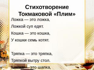 Стихотворение Токмаковой «Плим» Ложка — это ложка, Ложкой суп едят. Кошка — э