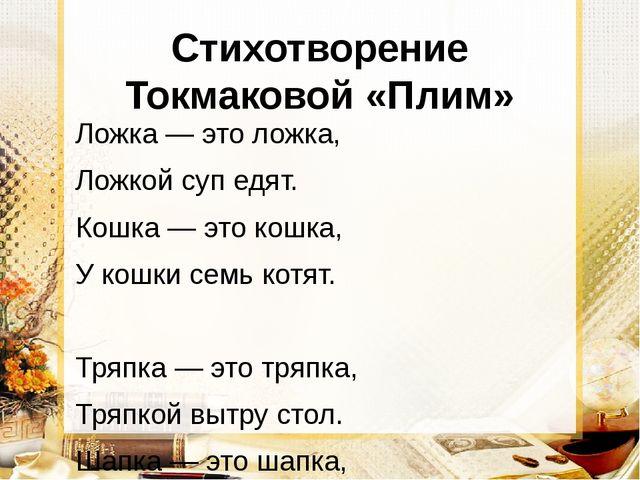 Стихотворение Токмаковой «Плим» Ложка — это ложка, Ложкой суп едят. Кошка — э...