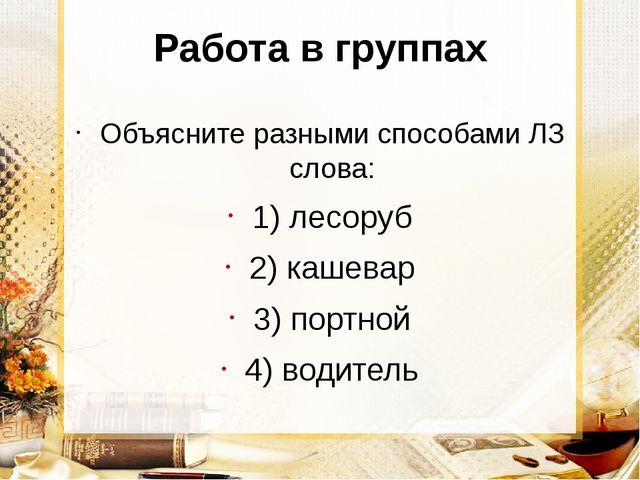 Работа в группах Объясните разными способами ЛЗ слова: 1) лесоруб 2) кашевар...