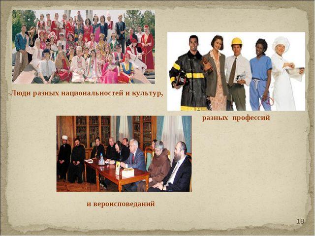 Люди разных национальностей и культур, разных профессий и вероисповеданий *