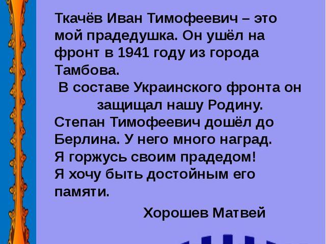Ткачёв Иван Тимофеевич – это мой прадедушка. Он ушёл на фронт в 1941 году из...
