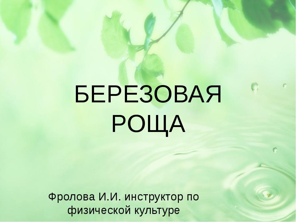 БЕРЕЗОВАЯ РОЩА Фролова И.И. инструктор по физической культуре